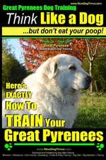 Great Pyrenees Dog Training - Think Like a Dog - But Don't Eat Your Poop!
