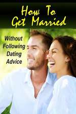 How to Get Married Without Following Dating Advice