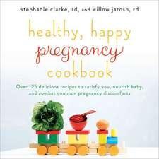 Healthy, Happy Pregnancy Cookbook:  130 Delicious Recipes to Satisfy You, Nourish Baby, and Combat Common Pregnancy Discomforts