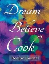 Dream Believe Cook Recipe Journal