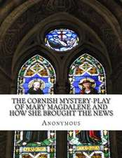 The Cornish Mystery-Play of Mary Magdalene and How She Brought the News
