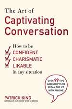 The Art of Captivating Conversation: How to Be Confident, Charismatic, and Likable in Any Situation
