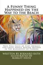 A Funny Thing Happened on the Way to the Beach:  True Tall Tales of Zany Animals and Crazy People Making Mayhem in the Mangroves of Florida