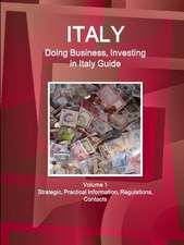 Italy: Doing Business, Investing in Italy Guide Volume 1 Strategic, Practical Information, Regulations, Contacts