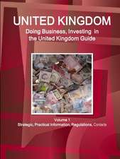 United Kingdom: Doing Business, Investing in the United Kingdom Guide Volume 1 Strategic, Practical Information, Regulations, Contacts