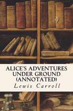 Alice's Adventures Under Ground (Annotated)