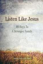 Listen Like Jesus:  40 Days to a Stronger Family