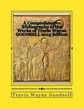 A Comprehensive Bibliography of the Works of Travis Wayne Goodsell:  2015 Edition