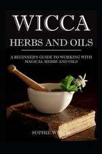 Wicca Herbs and Oils: A Beginner's Guide to Working with Magical Herbs and Oils