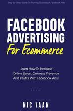Facebook Advertising For Ecommerce: Learn How To Increase Online Sales, Generate Revenue And Profitability With Facebook Ads