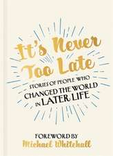 It's Never Too Late- Stories of People Who Changed the World in Later Life