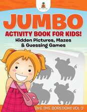 Jumbo Activity Book for Kids! Hidden Pictures, Mazes & Guessing Games Bye Bye Boredom! Vol 2
