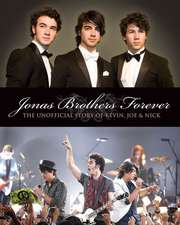 The Jonas Brothers Forever: The Unofficial Story of Kevin, Joe and Nick
