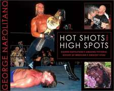 Hot Shots And High Spots: Geogre Napolitano's Amazing Pictorial History of Wrestling's Greatest Stars