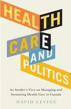 Health Care and Politics: An Insider's View on Managing and Sustaining Health Care in Canada