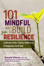 101 Mindful Ways to Build Resilience:  Cultivate Calm, Clarity, Optimism & Happiness Each Day