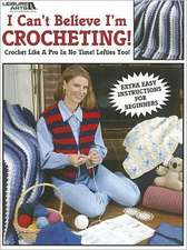I Can't Believe I'm Crocheting!:  Crochet Like a Pro in No Time! Lefties Too!