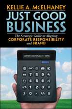 Just Good Business: The Strategic Guide to Aligning Corporate Responsibility and Brand: The Strategic Guide to Aligning Corporate Responsibility and Brand