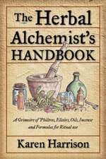 The Herbal Alchemist's Handbook:  A Grimoire of Philtres, Elixirs, Oils, Incense, and Formulas for Ritual Use