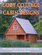 Cozy Cottage & Cabin Designs: 100 Cottages, Cabins, A-Frames, Vacation Homes, and Apartment Garages