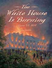 The White House Is Burning:  August 24, 1814