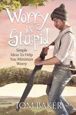 Worry Is Stupid: Simple Ideas to Help You Minimize Worry