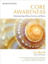 Core Awareness:  Enhancing Yoga, Pilates, Exercise, and Dance