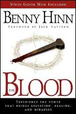 The Blood:  Experience the Power That Brings Salvation, Healing, and Miracles