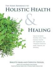 Home Reference to Holistic Health and Healing:  Easy-To-Use Natural Remedies, Herbs, Flower Essences, Essential Oils, Supplements, and Therapeutic Prac