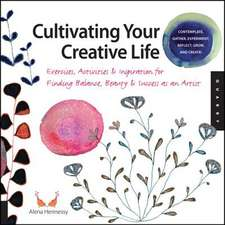 Cultivating Your Creative Life:  Exercises, Activities, & Inspiration for Finding Balance, Beauty, and Success as an Artist