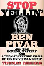 Stop Yellin' - Ben Pivar and the Horror, Mystery, and Action-Adventure Films of His Universal B Unit
