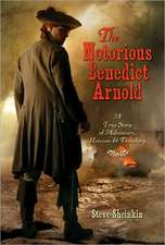 The Notorious Benedict Arnold:  A True Story of Adventure, Heroism, & Treachery