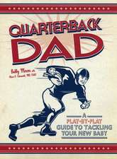 Quarterback Dad:  A Play-By-Play Guide to Tackling Your New Baby
