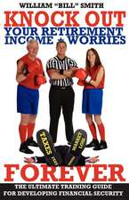 Knock Out Your Retirement Income Worries Forever:  The Ultimate Training Guide for Developing Financial Security