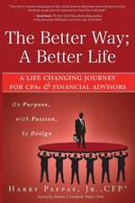 The Better Way; A Better Life:  A Life Changing Journey for CPAs & Financial Advisors on Purpose, with Passion, by Design