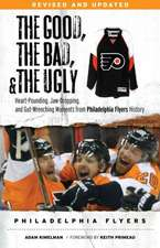 The Good, the Bad, & the Ugly:  Heart-Pounding, Jaw-Dropping, and Gut-Wrenching Moments from Philadelphia Flyers History