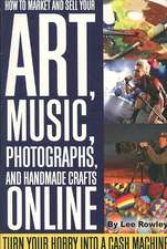 How to Market and Sell Your Art, Music, Photographs, and Handmade Crafts Online: Turn Your Hobby Into a Cash Machine