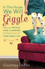 In This House, We Will Giggle:  Making Virtues, Love, & Laughter a Daily Part of Your Family Life
