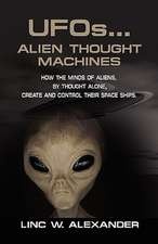 UFOs...ALIEN THOUGHT MACHINES: How the Minds of Aliens, By Thought Alone, Create and Control Their Spaceships