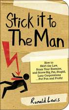 Stick it to the Man: How to Skirt the Law, Scam Your Enemies , and Screw Big, Fat, Stupid, Lazy Corporations...for Fun and Profit!