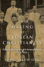 The Making of Korean Christianity: Protestant Encounters with Korean Religions, 1876-1915