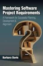 Mastering Software Project Requirements:  A Framework for Successful Planning, Development & Alignment