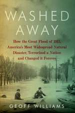 Washed Away – How the Great Flood of 1913, America`s Most Widespread Natural Disaster, Terrorized a Nation and Changed It Forever