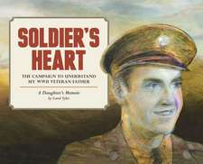 Soldier's Heart: The Campaign to Understand My WWII Veteran Father: A Daughter's Memoir