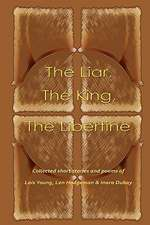 The Liar, the King, the Libertine:  A Collection of Short Stories and Poems