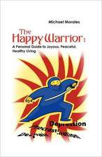 The Happy Warrior:  A Personal Guide to Joyous, Peaceful, Healthy Living