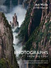 Photographs from the Edge:  A Master Photographer's Insights on Capturing an Extraordinary World