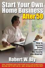 Start Your Own Home Business After 50: How to Survive, Thrive & Earn the Income You Deserve