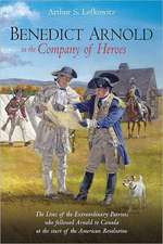 Benedict Arnold in the Company of Heroes:  The Lives of the Extraordinary Patriots Who Followed Arnold to Canada at the Start of the American Revolutio