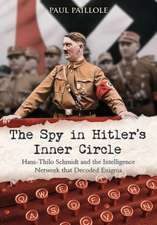 The Spy in Hitler S Inner Circle:  Hans-Thilo Schmidt and the Intelligence Network That Decoded Enigma
